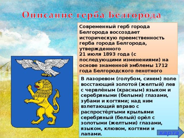 Современный герб города Белгорода воссоздает историческую преемственность герба города Белгорода, утвержденного 21 июля 1893 года (с последующими изменениями) на основе знаменной эмблемы 1712 года Белгородского пехотного полка, проявившего доблесть в Полтавской битве. В лазоревом (голубом, синем) поле восстающий золотой (желтый) лев с червлёным (красным) языком и серебряными (белыми) глазами, зубами и когтями; над ним взлетающий вправо с распростёртыми крыльями серебряный (белый) орёл с золотыми (желтыми) глазами, языком, клювом, когтями и лапами. карта