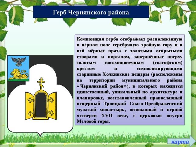 Герб Чернянского района Композиция герба отображает расположенную в чёрном поле серебряную тройную гору и в ней чёрные врата с золотыми открытыми створами и порталом, завершённые вверху золотым восьмиконечным (голгофским) крестом и символизирующими старинные  Холкинские пещеры  (расположены на территории муниципального района « Чернянский район » ), в которых находится единственный, уникальный по архитектуре и планировке, восстановленный православный пещерный Троицкий Спасо-Преображенский мужской монастырь, основанный в первой четверти XVII веке, с церковью внутри Меловой горы. карта