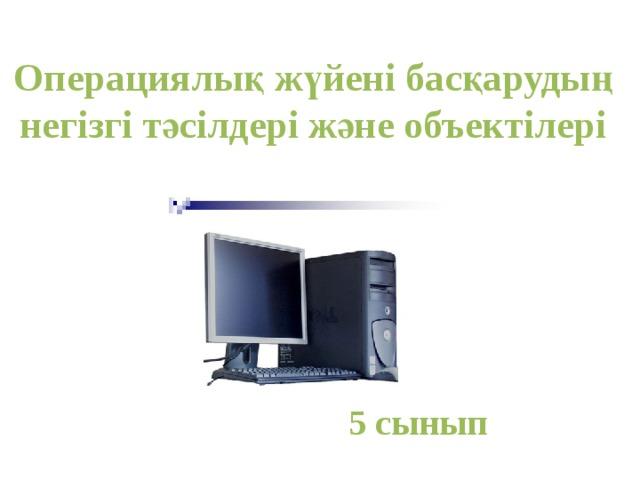 Операциялық жүйені басқарудың негізгі тәсілдері және объектілері 5 сынып