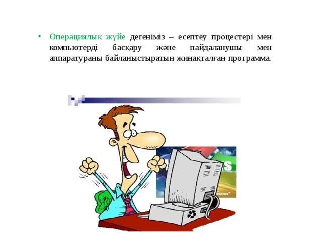 Операциялық жүйе дегеніміз – есептеу процестері мен компьютерді басқару және пайдаланушы мен аппаратураны байланыстыратын жинақталған программа.