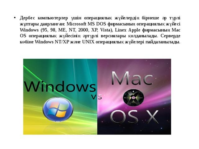 Дербес компьютерлер үшін операциялық жүйелердің бірнеше әр түрлі жұптары даярланған: Microsoft MS DOS фирмасының операциялық жүйесі Windows (95, 98, ME, NT, 2000, XP, Vista), Linex Apple фирмасының Mac OS операциялық жүйесінің әртүрлі версиялары қолданылады. Серверде көбіне Windows NT/XP және UNIX операциялық жүйелері пайдаланылады.