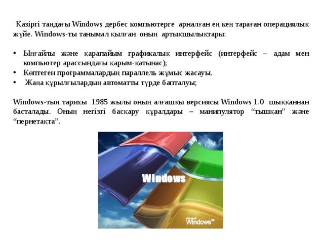 """Қазіргі таңдағы Windows дербес компьютерге арналған ең кең тараған операциялық жүйе. Windows-ты танымал қылған оның артықшылықтары: Ыңғайлы және қарапайым графикалық интерфейс (интерфейс – адам мен компьютер арассындағы қарым-қатынас); Көптеген программалардың параллель жұмыс жасауы.  Жаңа құрылғылардың автоматты түрде бапталуы; Windows-тың тарихы 1985 жылы оның алғашқы версиясы Windows 1.0 шыққаннан басталады. Оның негізгі басқару құралдары – манипулятор """"тышқан"""" және """"пернетақта""""."""