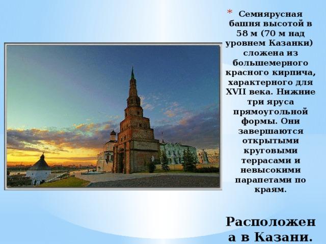 Cемиярусная башня высотой в 58 м (70 м над уровнем Казанки) сложена из большемерного красного кирпича, характерного для XVII века. Нижние три яруса прямоугольной формы. Они завершаются открытыми круговыми террасами и невысокими парапетами по краям.    Расположена в Казани.
