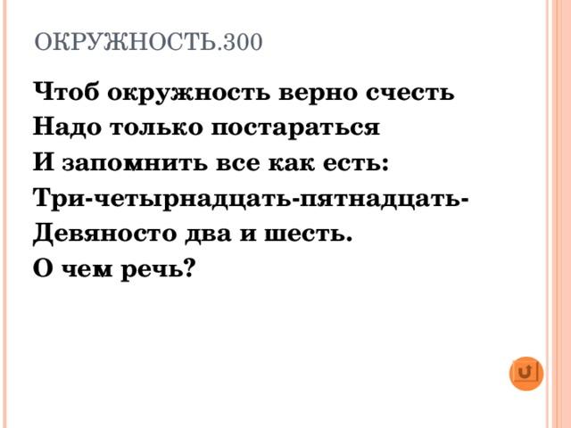 ОКРУЖНОСТЬ.300 Чтоб окружность верно счесть Надо только постараться И запомнить все как есть: Три-четырнадцать-пятнадцать- Девяносто два и шесть. О чем речь?