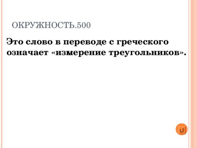 ОКРУЖНОСТЬ.500 Это слово в переводе с греческого означает «измерение треугольников».
