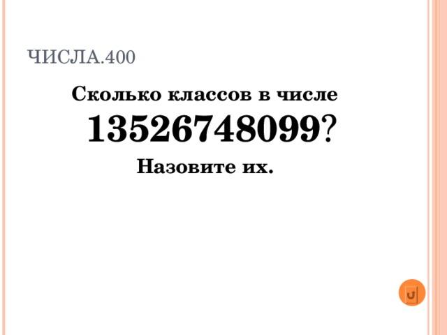 ЧИСЛА.400 Сколько классов в числе  13526748099 ? Назовите их.