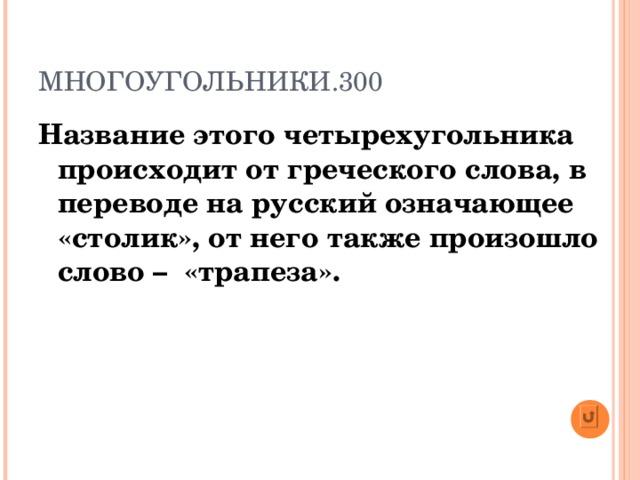 МНОГОУГОЛЬНИКИ.300 Название этого четырехугольника происходит от греческого слова, в переводе на русский означающее «столик», от него также произошло слово – «трапеза».