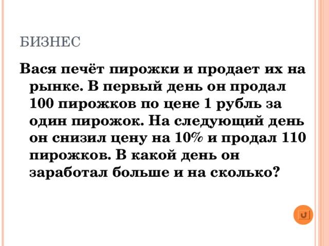 БИЗНЕС Вася печёт пирожки и продает их на рынке. В первый день он продал 100 пирожков по цене 1 рубль за один пирожок. На следующий день он снизил цену на 10% и продал 110 пирожков. В какой день он заработал больше и на сколько?