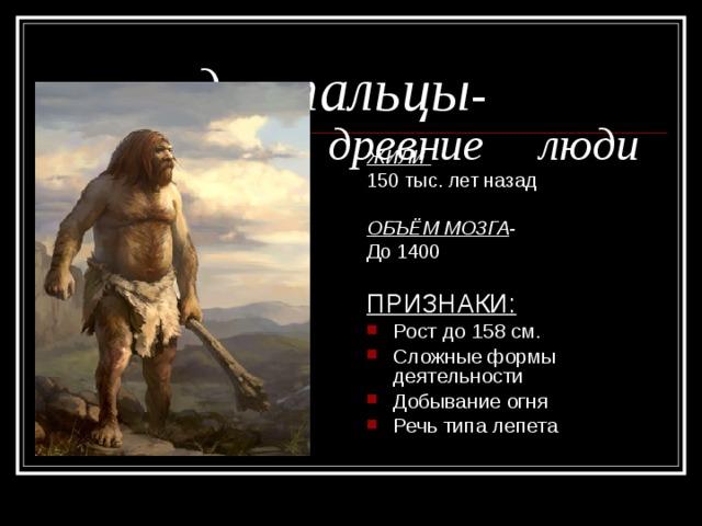 неандертальцы -      древние  люди ЖИЛИ 150 тыс. лет назад ОБЪЁМ МОЗГА -  До 1400 ПРИЗНАКИ: