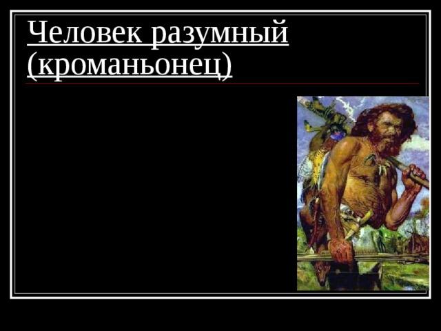 Человек разумный (кроманьонец) 1. современный облик;  2. сложные орудия труда;  3. жилища из шкур и каменных плит;