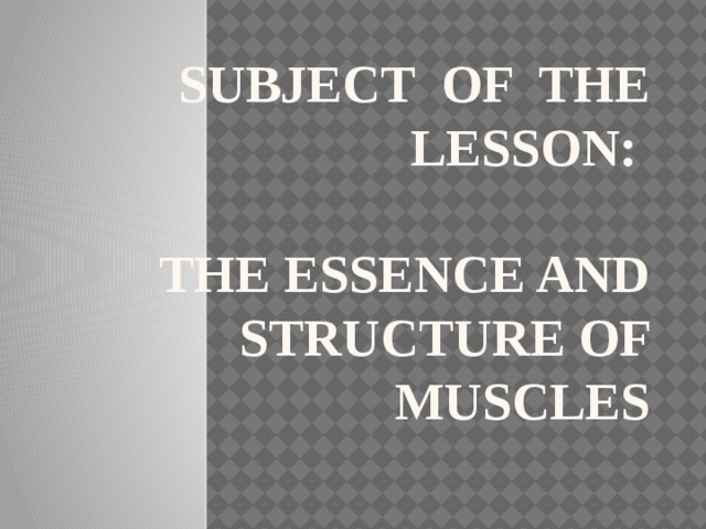 Subject of the lesson:   The essence and structure of muscles