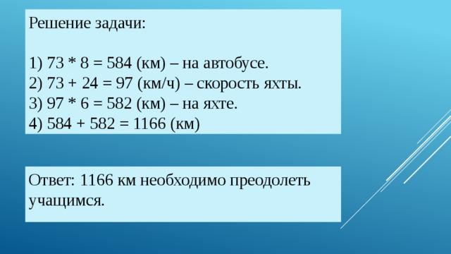 Решение задачи:   1) 73 * 8 = 584 (км) – на автобусе.  2) 73 + 24 = 97 (км/ч) – скорость яхты.  3) 97 * 6 = 582 (км) – на яхте.  4) 584 + 582 = 1166 (км) Ответ: 1166 км необходимо преодолеть учащимся.