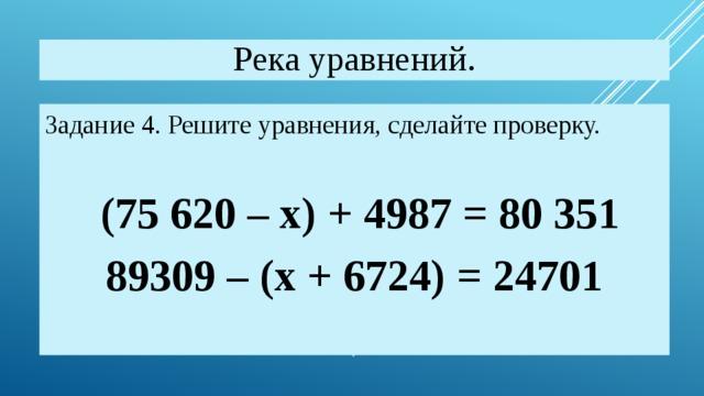 Река уравнений. Задание 4. Решите уравнения, сделайте проверку.  (75 620 – х) + 4987 = 80 351 89309 – (х + 6724) = 24701