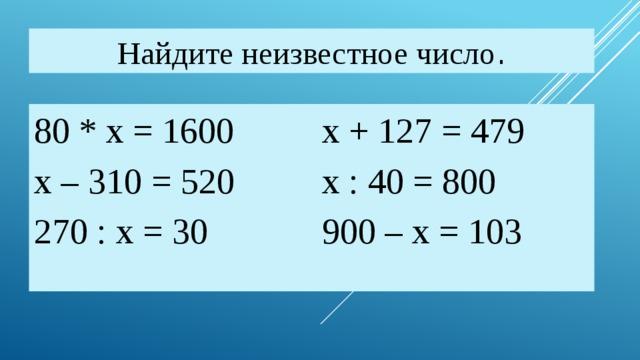 Найдите неизвестное число . 80 * х = 1600     х + 127 = 479 х – 310 = 520     х : 40 = 800 270 : х = 30      900 – х = 103