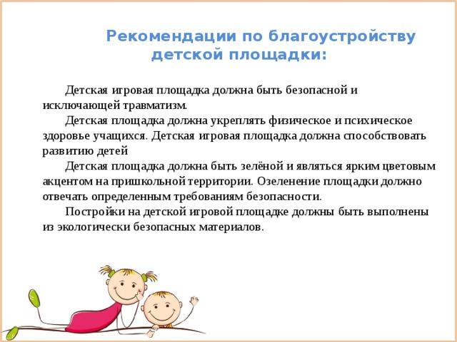 Рекомендации по благоустройству детской площадки:  Детская игровая площадка должна быть безопасной и исключающей травматизм.  Детская площадка должна укреплять физическое и психическое здоровье учащихся. Детская игровая площадка должна способствовать развитию детей  Детская площадка должна быть зелёной и являться ярким цветовым акцентом на пришкольной территории. Озеленение площадки должно отвечать определенным требованиям безопасности.  Постройки на детской игровой площадке должны быть выполнены из экологически безопасных материалов.