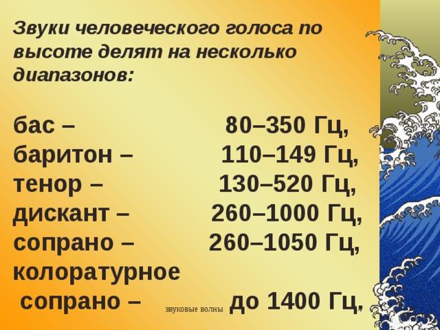 Звуки человеческого голоса по высоте делят на несколько диапазонов:  бас – 80–350 Гц, баритон – 110–149 Гц,  тенор – 130–520 Гц,  дискант – 260–1000 Гц,  сопрано – 260–1050 Гц,  колоратурное  сопрано – до 1400 Гц. звуковые волны