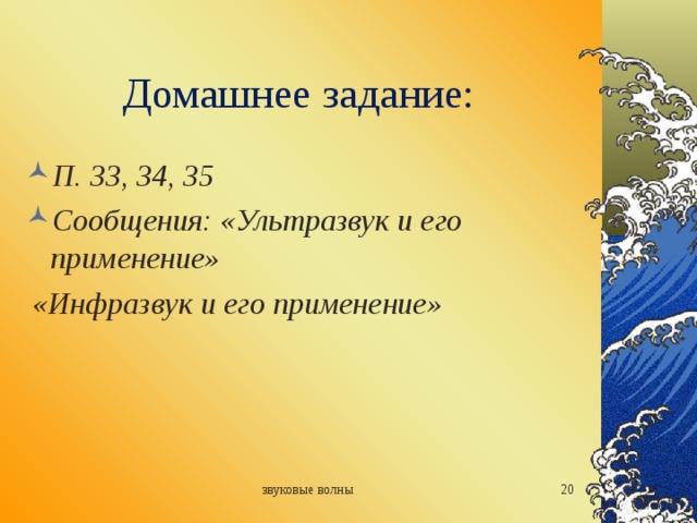 Домашнее задание: П. 33, 34, 35 Сообщения: «Ультразвук и его применение»  «Инфразвук и его применение» звуковые волны