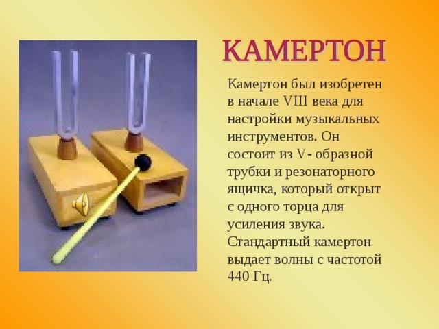 Камертон был изобретен в начале VIII века для настройки музыкальных инструментов. Он состоит из V - образной трубки и резонаторного ящичка, который открыт с одного торца для усиления звука. Стандартный камертон выдает волны с частотой 440 Гц.