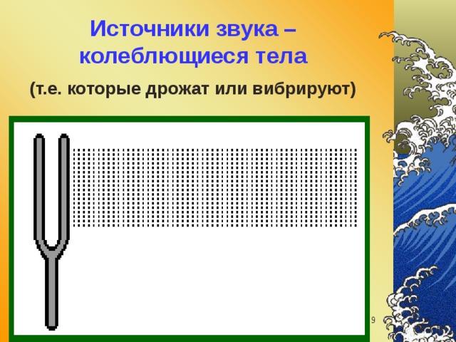 Источники звука – колеблющиеся тела   (т.е. которые дрожат или вибрируют) звуковые волны