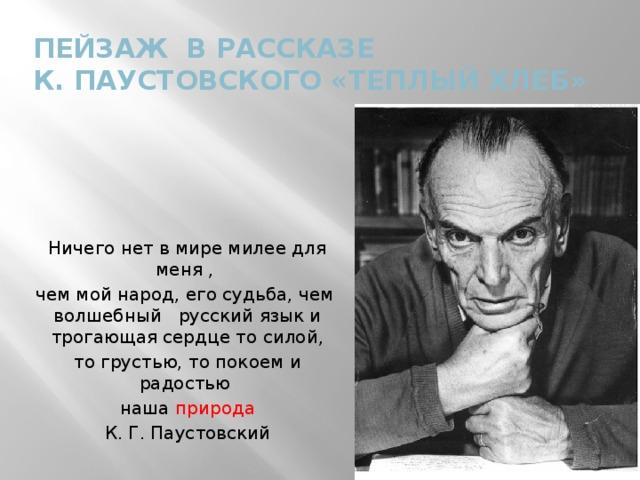 Пейзаж в рассказе  К. Паустовского «Теплый хлеб» Ничего нет в мире милее для меня , чем мой народ, его судьба, чем волшебный русский язык и трогающая сердце то силой, то грустью, то покоем и радостью наша природа К. Г. Паустовский