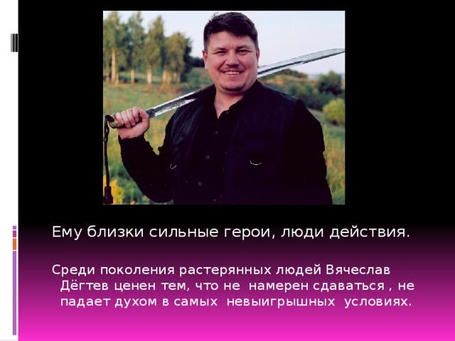 Ему близки сильные герои, люди действия. Среди поколения растерянных людей Вячеслав Дёгтев ценен тем, что не намерен сдаваться , не падает духом в самых невыигрышных условиях.