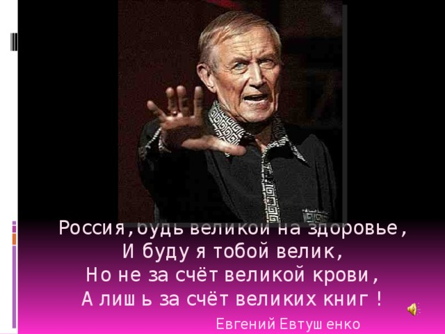 Россия, будь великой на здоровье,  И буду я тобой велик,  Но не за счёт великой крови,  А лишь за счёт великих книг !   Евгений Евтушенко