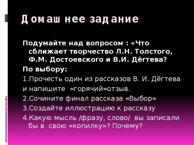 Домашнее задание Подумайте над вопросом : «Что сближает творчество Л.Н. Толстого, Ф.М. Достоевского и В.И. Дёгтева? По выбору: 1.Прочесть один из рассказов В. И. Дёгтева и напишите «горячий»отзыв. 2.Сочините финал рассказа «Выбор» 3.Создайте иллюстрацию к рассказу 4.Какую мысль /фразу, слово/ вы записали бы в свою «копилку»? Почему?