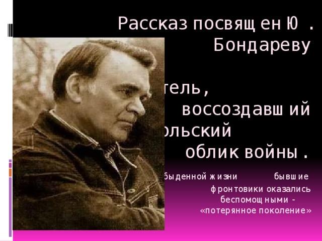Рассказ посвящен Ю. Бондареву    Писатель, воссоздавший  дьявольский облик войны.   В обыденной жизни бывшие фронтовики оказались  беспомощными -  «потерянное поколение»