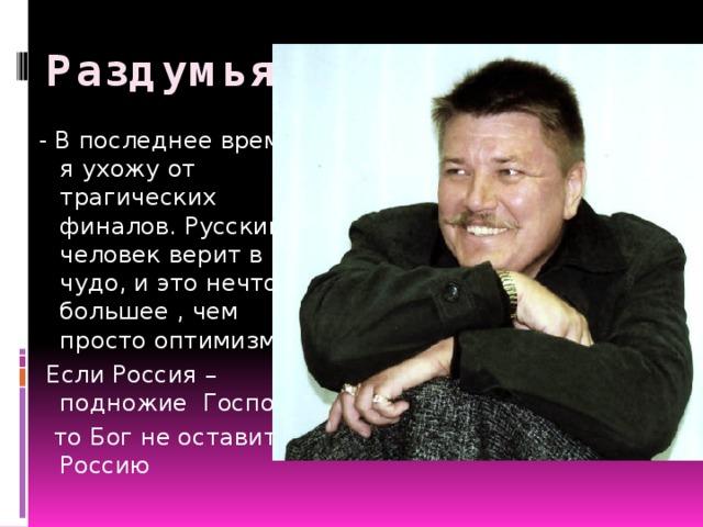 Раздумья… - В последнее время я ухожу от трагических финалов. Русский человек верит в чудо, и это нечто большее , чем просто оптимизм.  Если Россия – подножие Господа,  то Бог не оставит Россию