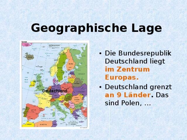 Geographische Lage Die Bundesrepublik Deutschland liegt im Zentrum Europas. Deutschland grenzt an 9 L änder . Das sind Polen, … Deutschland