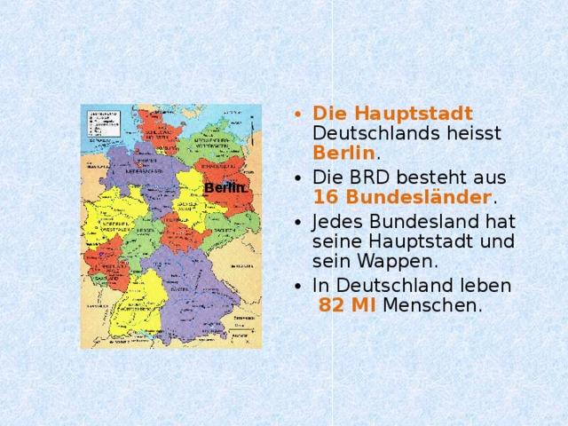 Die Hauptstadt  Deutschlands heisst Berlin . Die BRD besteht aus 16 Bundesländer . Jedes Bundesland hat seine Hauptstadt und sein Wappen. In Deutschland leben 82 Ml  Menschen.