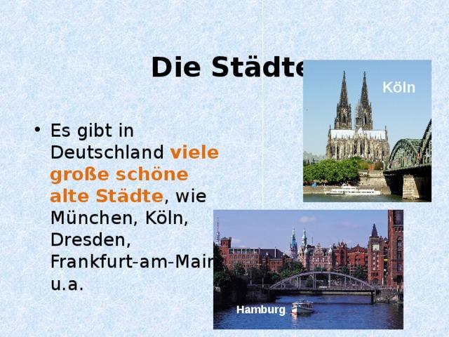 Die Städte K öln Es gibt in Deutschland  viele gro ße schöne alte  Städte , wie München, Köln, Dresden, Frankfurt-am-Main u.a. Hamburg