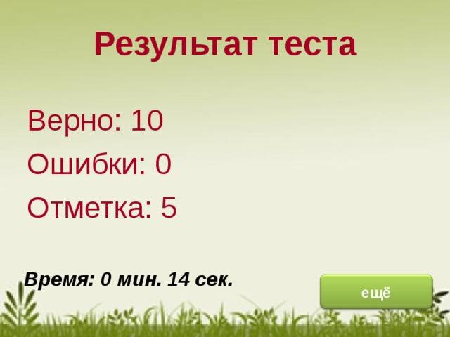 Результат теста Верно: 10 Ошибки: 0 Отметка: 5 исправить Время: 0 мин. 14 сек. ещё