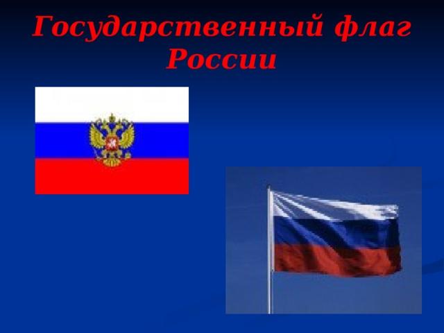 Государственный флаг России Наш флаг имеет прямоугольную форму и состоит из трёх горизонтальных полосЭти цвета не случайно появились на н