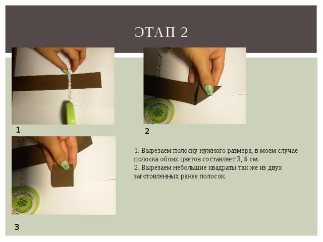 Этап 2 1 2 1. Вырезаем полоску нужного размера, в моем случае полоска обоих цветов составляет 3, 8 см. 2. Вырезаем небольшие квадраты так же из двух заготовленных ранее полосок. 3