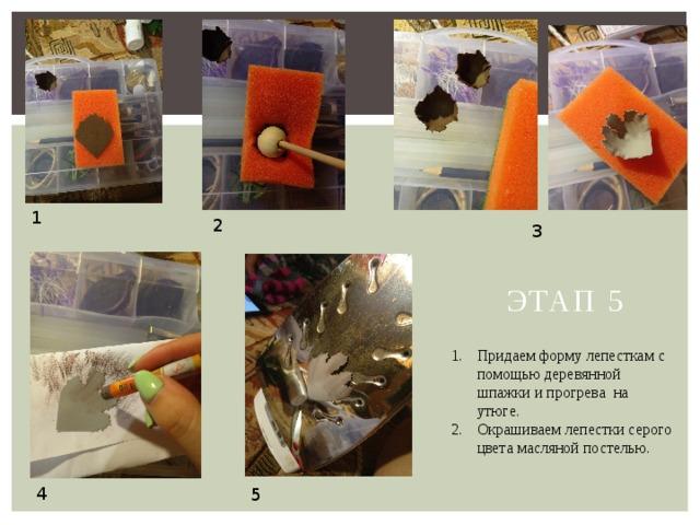 1 2 3 Этап 5 Придаем форму лепесткам с помощью деревянной шпажки и прогрева на утюге. Окрашиваем лепестки серого цвета масляной постелью. 4 5