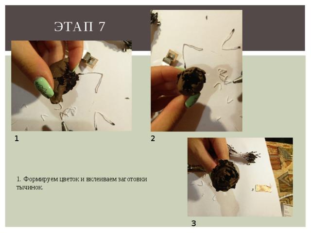 Этап 7 1 2 1. Формируем цветок и вклеиваем заготовки тычинок. 3