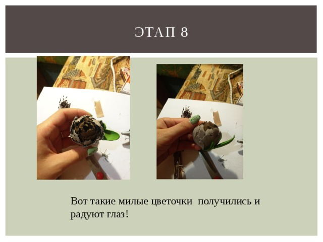 Этап 8 Вот такие милые цветочки получились и радуют глаз!