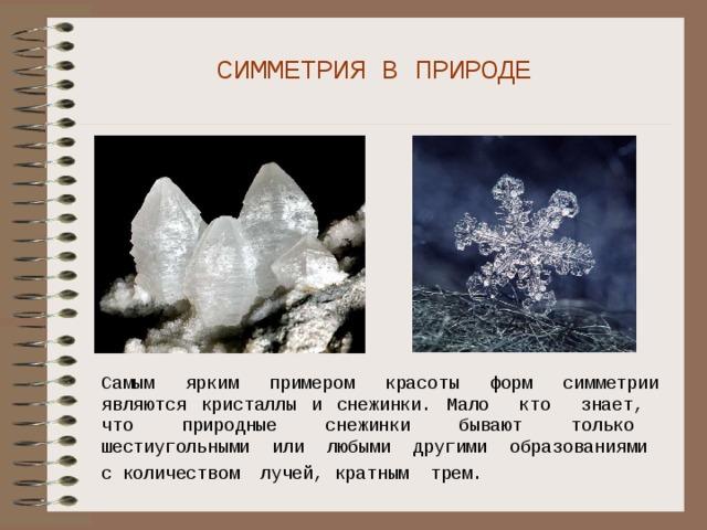 СИММЕТРИЯ В ПРИРОДЕ Самым ярким примером красоты форм симметрии являются кристаллы и снежинки. Мало кто знает, что природные снежинки бывают только шестиугольными или любыми другими образованиями с количеством лучей, кратным трем.
