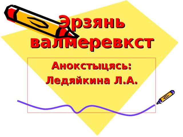 Эрзянь валмеревкст Анокстыцясь: Ледяйкина Л.А.