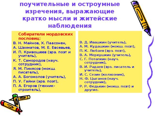 Пословицы и присловья  – это поучительные и остроумные изречения, выражающие кратко мысли и житейские наблюдения  Собиратели мордовских пословиц:   В. Д. Ивашкин (учитель), А. М. Кудашкин (мокш. поэт), П. К. Любаев (эрз. поэт), В. А. Меркушкин (учитель), С. Г. Потапкин (науч. сотрудник), В. И. Радаев (эрз. писатель и учитель), И. С. Сезин (колхозник), Н. Ф. Цыганов (науч. сотрудник), Р. Р. Федькин (мокш. поэт) и другие. В. Н. Майнов, Х. Паасонен, А. Шахматов, М. Е. Евсевьев, И. П. Кривошеев (эрз. поэт и учитель), К. Т. Самородов (науч. сотрудник), Я. М. Пинясов (мокш. писатель), А. А. Богомолов (учитель), П. У. Гайни (эрз. поэт), П. А. Егоров (техник-строитель),