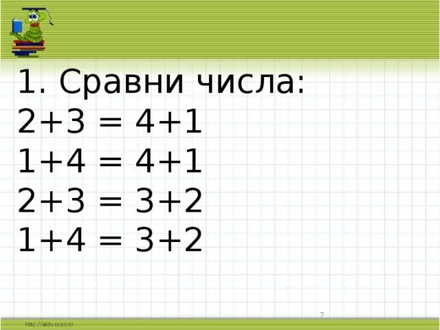 1. Сравни числа:  2+3 = 4+1  1+4 = 4+1  2+3 = 3+2  1+4 = 3+2