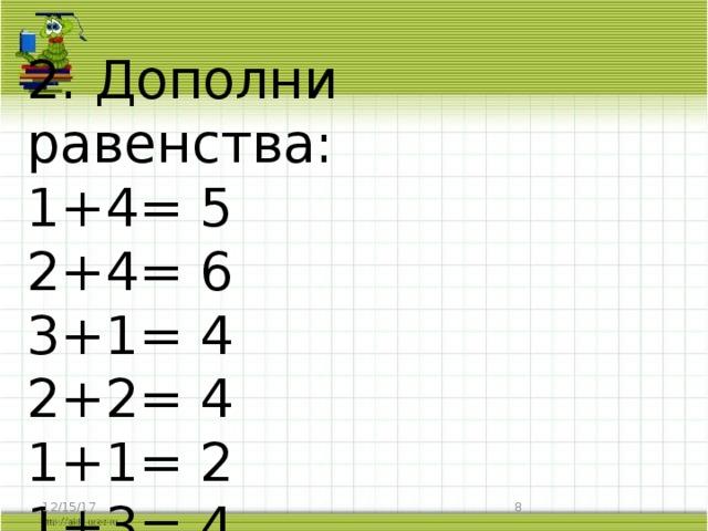 2. Дополни равенства:  1+4= 5  2+4= 6  3+1= 4  2+2= 4  1+1= 2  1+3= 4   12/15/17