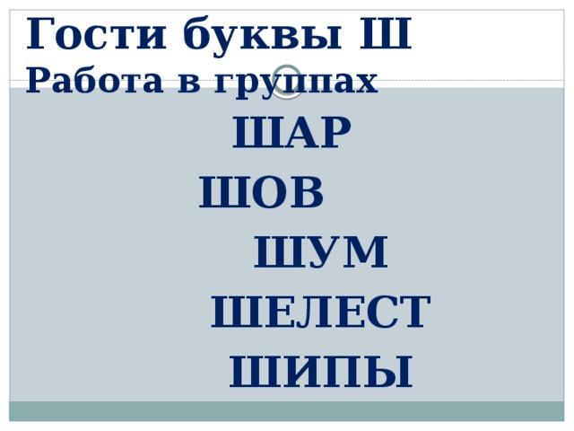 Гости буквы Ш  Работа в группах  ШАР  ШОВ  ШУМ  ШЕЛЕСТ  ШИПЫ