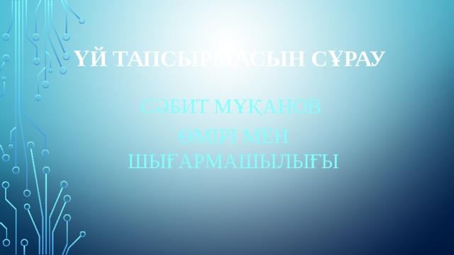Үй тапсырмасын сұрау Сәбит Мұқанов ӨМІРІ МЕН ШЫҒАРМАШЫЛЫҒЫ