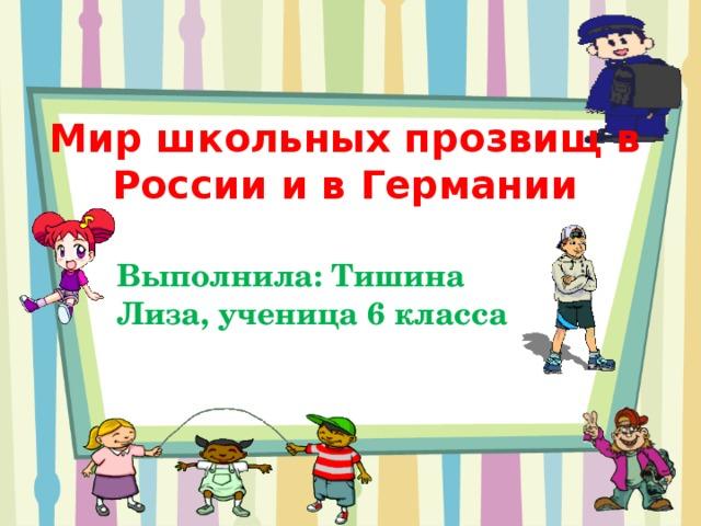 Мир школьных прозвищ в России и в Германии Выполнила: Тишина Лиза, ученица 6 класса