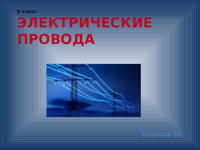 8 класс  ЭЛЕКТРИЧЕСКИЕ  ПРОВОДА   Борисов ВВ