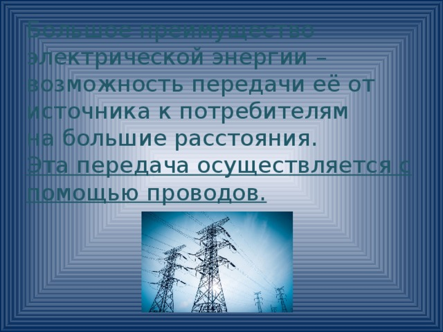 Большое преимущество электрической энергии – возможность передачи её от источника к потребителям на большие расстояния. Эта передача осуществляется с помощью проводов.