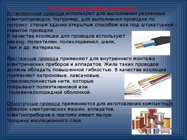 По назначению провода разделяют Установочные провода используют для выполнения различных электропроводок. Например, для выполнения проводки по потолку стенам здания открытым способом или под штукатуркой – скрытой проводки. В качестве изоляции для проводов используют резину, полиэтилен, полихлорвинил, шелк,  лак и др. материалы. Монтажные провода применяют для внутреннего монтажа электрических приборов и аппаратов. Жила таких проводов должна обладать повышенной гибкостью. В качестве изоляции применяют капроновые, лавсановые, стекловолокнистые нити, которые покрывают полиэтиленовой или  поливинилхлоридной оболочкой. Обмоточные провода  применяются для изготовления компактных обмоток электрических машин, аппаратов, электроприборов и поэтому имеют малую толщину изоляционного слоя.