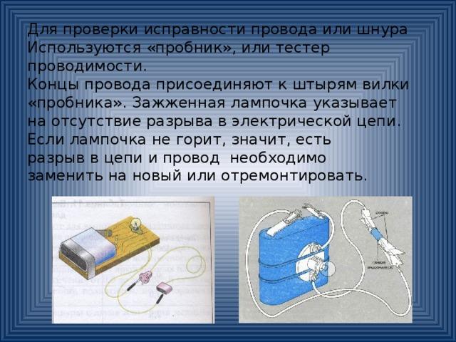 Для проверки исправности провода или шнура Используются «пробник», или тестер проводимости. Концы провода присоединяют к штырям вилки «пробника». Зажженная лампочка указывает на отсутствие разрыва в электрической цепи. Если лампочка не горит, значит, есть разрыв в цепи и провод необходимо заменить на новый или отремонтировать.
